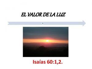 EL VALOR DE LA LUZ Isaas 60 1