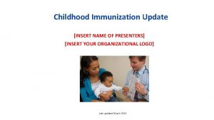 Childhood Immunization Update INSERT NAME OF PRESENTERS INSERT