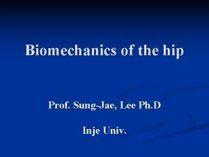 Biomechanics of the hip Prof SungJae Lee Ph
