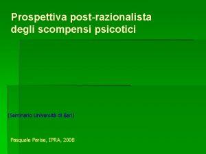 Prospettiva postrazionalista degli scompensi psicotici Seminario Universit di