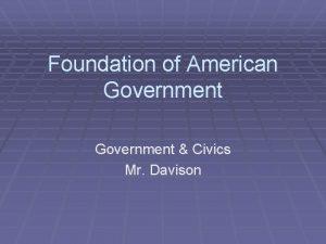 Foundation of American Government Civics Mr Davison Government