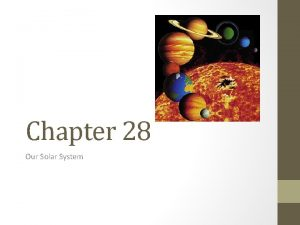 Chapter 28 Our Solar System Our Solar System