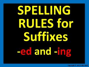 SPELLING RULES for Suffixes ed and ing Copyright