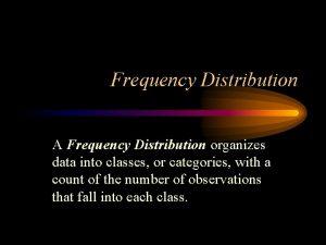 Frequency Distribution A Frequency Distribution organizes data into
