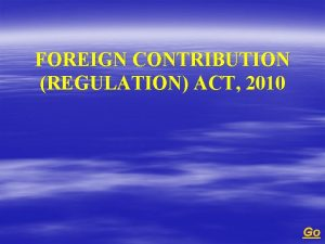 FOREIGN CONTRIBUTION REGULATION ACT 2010 Go FOREIGN CONTRIBUTION