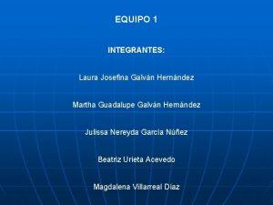 EQUIPO 1 INTEGRANTES Laura Josefina Galvn Hernndez Martha