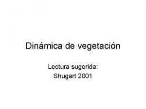 Dinmica de vegetacin Lectura sugerida Shugart 2001 Dinmica