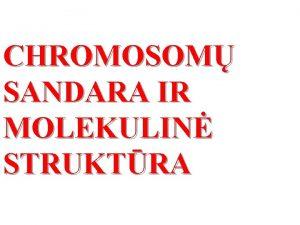 CHROMOSOM SANDARA IR MOLEKULIN STRUKTRA VADAS n Chromos