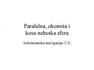 Paralelna okomita i kosa nebeska sfera Astronomska navigacija