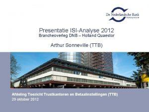 Presentatie ISIAnalyse 2012 Brancheoverleg DNB Holland Quaestor Arthur
