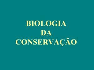 BIOLOGIA DA CONSERVAO BIOLOGIA DA CONSERVAO Estudo cientfico