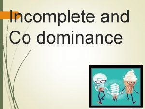 Incomplete and Co dominance Incomplete Dominance So far