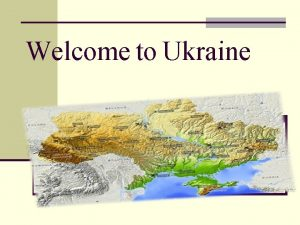 Welcome to Ukraine Geographical position n Ukraine is