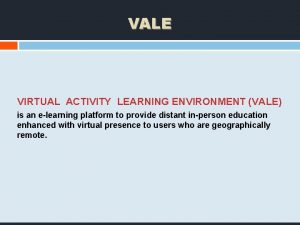 VALE VIRTUAL ACTIVITY LEARNING ENVIRONMENT VALE is an