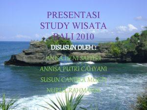 PRESENTASI STUDY WISATA BALI 2010 DISUSUN OLEH ANISA