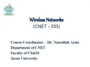 Wireless Networks CNET 333 Course Coordinator Dr Nasrullah