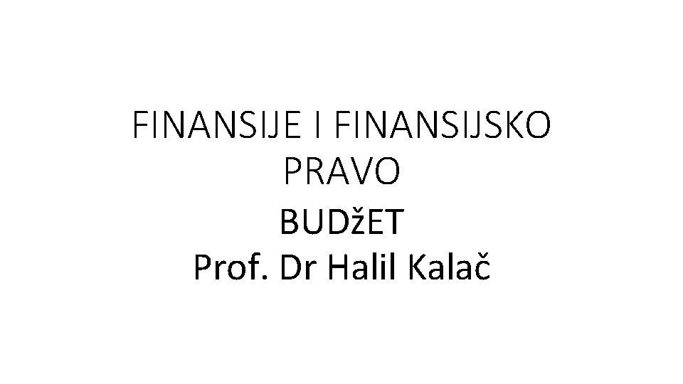 FINANSIJE I FINANSIJSKO PRAVO BUDET Prof Dr Halil