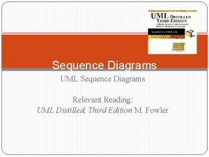 Sequence Diagrams UML Sequence Diagrams Relevant Reading UML