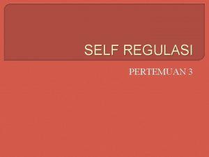 SELF REGULASI PERTEMUAN 3 Self Regulasi Ialah proses