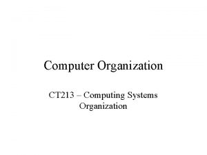 Computer Organization CT 213 Computing Systems Organization Overview