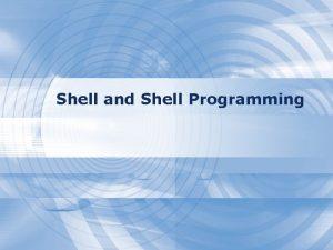 Shell and Shell Programming The UNIX Shells Shell
