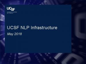 UCSF NLP Infrastructure May 2018 NLP Infrastructure Attributes
