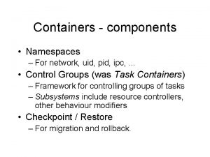 Containers components Namespaces For network uid pid ipc
