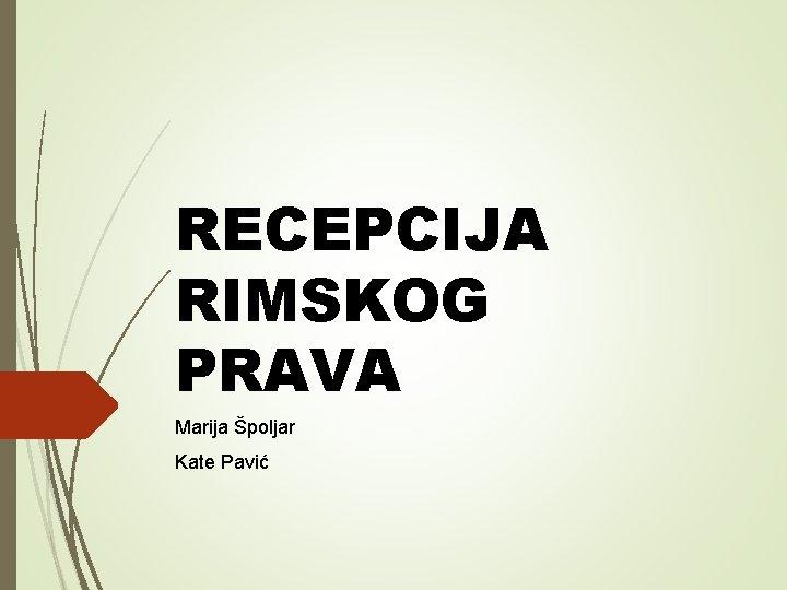 RECEPCIJA RIMSKOG PRAVA Marija poljar Kate Pavi UVOD