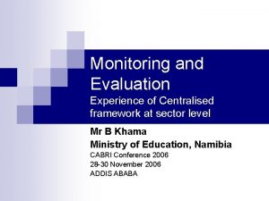 Monitoring and Evaluation Experience of Centralised framework at