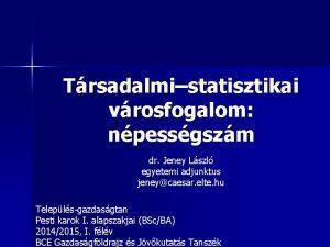 Trsadalmistatisztikai vrosfogalom npessgszm dr Jeney Lszl egyetemi adjunktus
