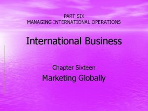 PART SIX MANAGING INTERNATIONAL OPERATIONS International Business Chapter