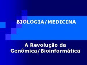 BIOLOGIAMEDICINA A Revoluo da GenmicaBioinformtica A Verdadeira Revoluo