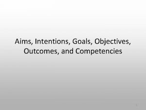 Aims Intentions Goals Objectives Outcomes and Competencies 1