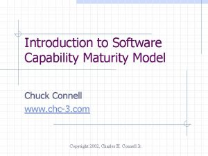 Introduction to Software Capability Maturity Model Chuck Connell