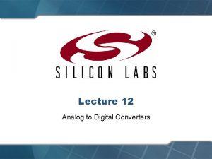 Lecture 12 Analog to Digital Converters Analog to