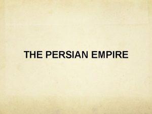 THE PERSIAN EMPIRE Persian Empire Little written evidence