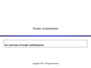 Router Architectures An overview of router architectures Copyright