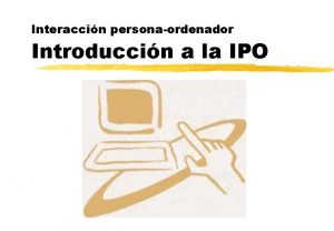 Interaccin personaordenador Introduccin a la IPO Introduccin a