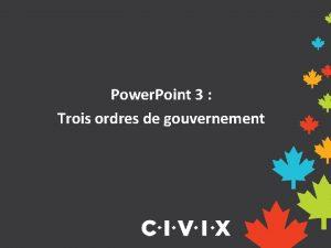 Power Point 3 Trois ordres de gouvernement Trois