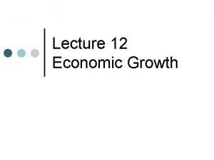 Lecture 12 Economic Growth Economic Growth Explain improvements