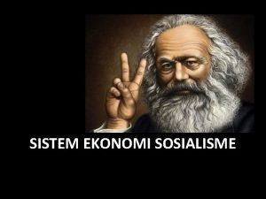 SISTEM EKONOMI SOSIALISME SISTEM EKONOMI SOSIALISME Karl marx