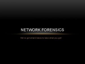 NETWORK FORENSICS Weve got what it takes to