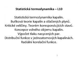Statistick termodynamika L 10 Statistick termodynamika kapalin Bukov