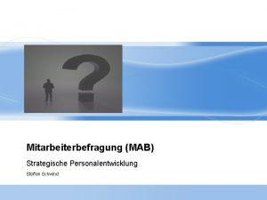 Mitarbeiterbefragung MAB Strategische Personalentwicklung Steffen Schwind Die Mitarbeiterbefragung