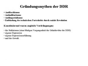 Grndungsmythen der DDR Antifaschismus Antimilitarismus Antiimperialismus Entbindung des