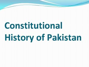 Constitutional History of Pakistan Constitutional History of Pakistan