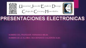 PRESENTACIONES ELECTRONICAS NOMBRE DEL PROFESOR FERNANDO MEJA NOMBRE