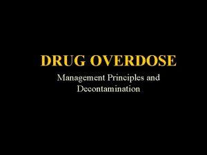Drug Overdose DRUG OVERDOSE Management Principles and Decontamination