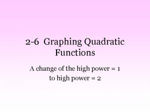 2 6 Graphing Quadratic Functions A change of