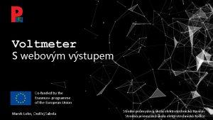 Voltmeter S webovm vstupem Cofunded by the Erasmus
